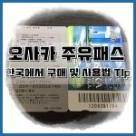 오사카 주유패스 1일, 2일권 사용법 및 종류 꿑팁!