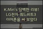 LG전자 쿼드비트3 가성비 좋은 이어폰을 써 보았다. K.Min's 담백한 IT 리뷰