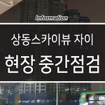 부천 상동 스카이뷰 자이 입지분석, 입주 전 현장점검 방문후기
