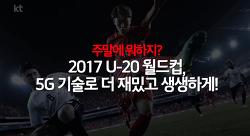 주말에 뭐하지? 2017 U-20 월드컵, 5G 기술로 더 재밌고 생생하게!