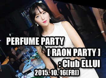 2015. 10. 16 (FRI) PERFUME PARTY [ RAON PARTY ] @ ELLUI