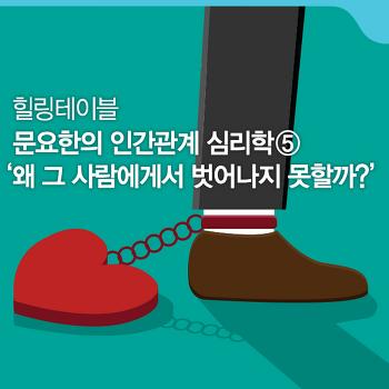 <문요한의 인간관계 심리학> #5. 왜 그 사람에게서 벗어나지 못할까? [힐링 테이블]