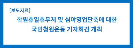 [보도자료] 학원휴일휴무제 및 심야영업단축에 대한 국민청원운동 기자회견 개최
