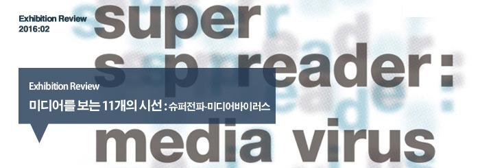 미디어를 보는 11개의 시선 :슈퍼전파-미디어바이러스_exhibition review