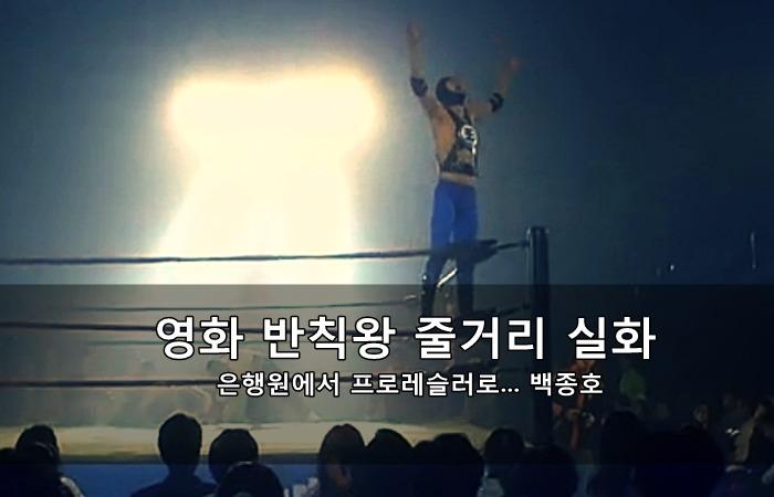 영화 반칙왕 줄거리 실화 - 은행원에서 레슬링선수로... 백종호